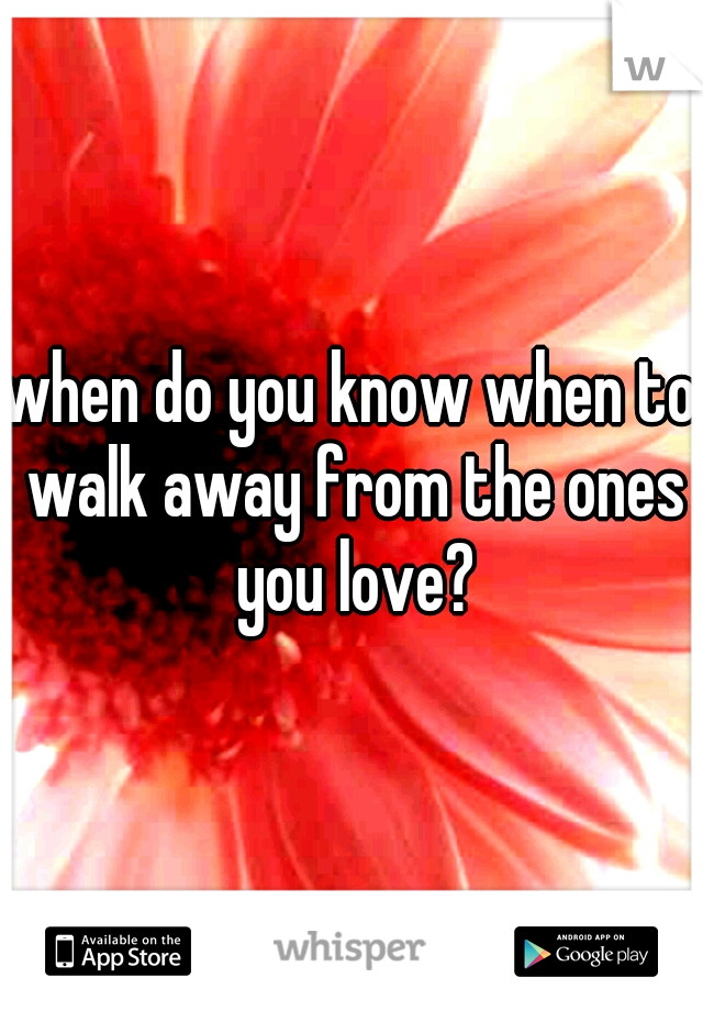 when do you know when to walk away from the ones you love?