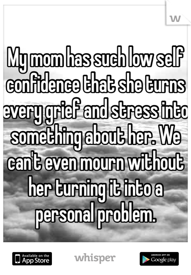 My mom has such low self confidence that she turns every grief and stress into something about her. We can't even mourn without her turning it into a personal problem.