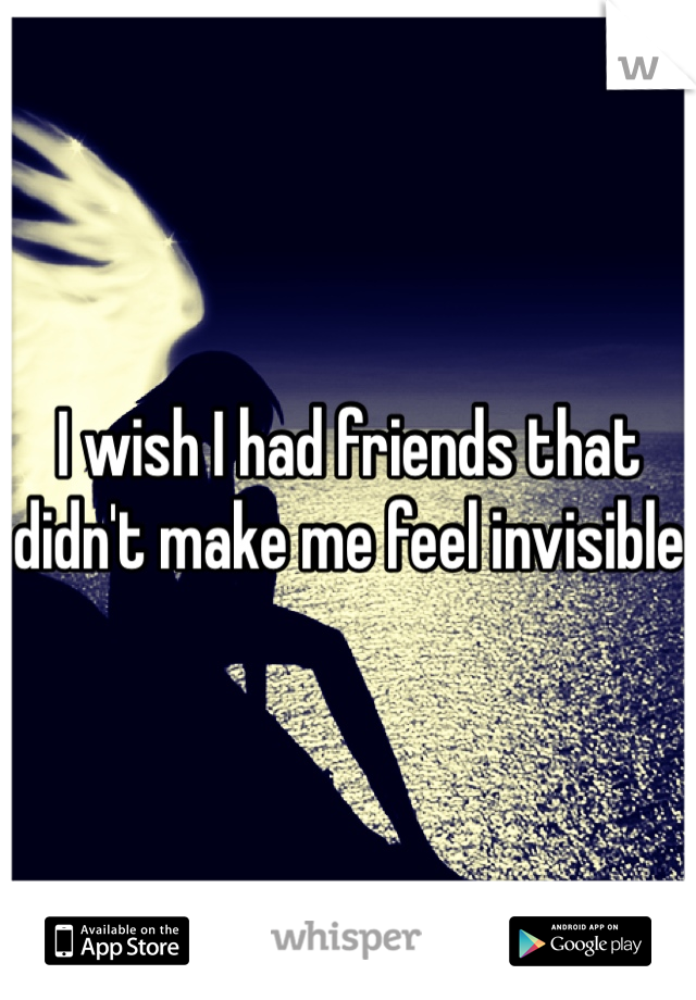 I wish I had friends that didn't make me feel invisible