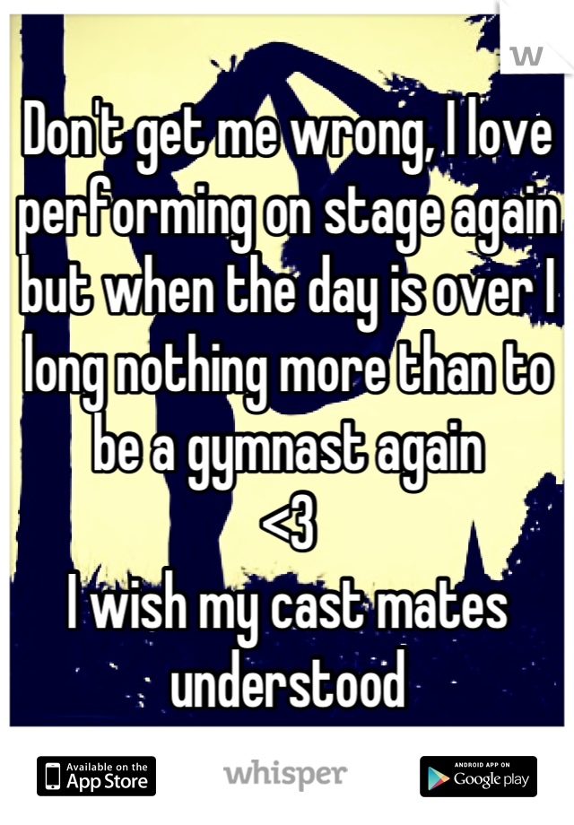 Don't get me wrong, I love performing on stage again but when the day is over I long nothing more than to be a gymnast again <3 I wish my cast mates understood