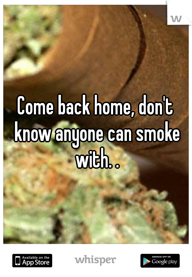 Come back home, don't know anyone can smoke with. .