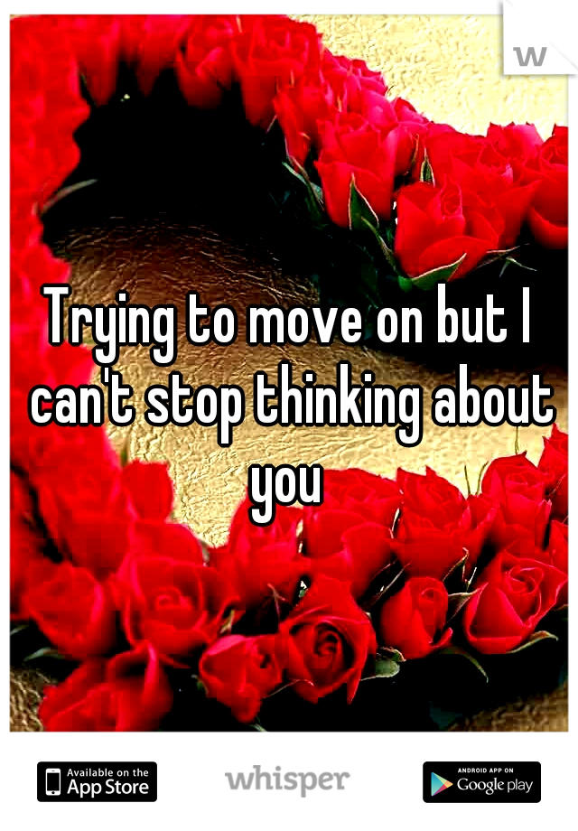 Trying to move on but I can't stop thinking about you