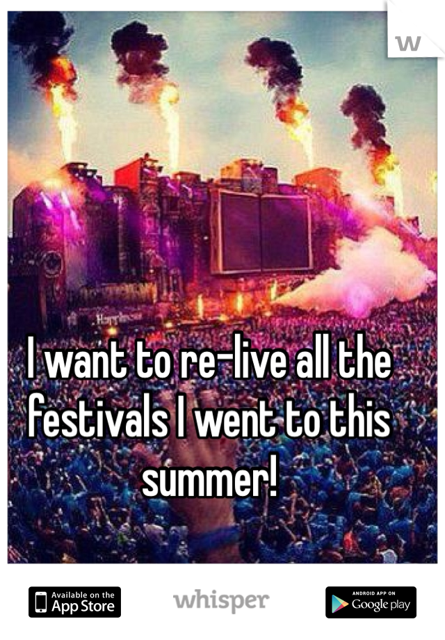 I want to re-live all the festivals I went to this summer!