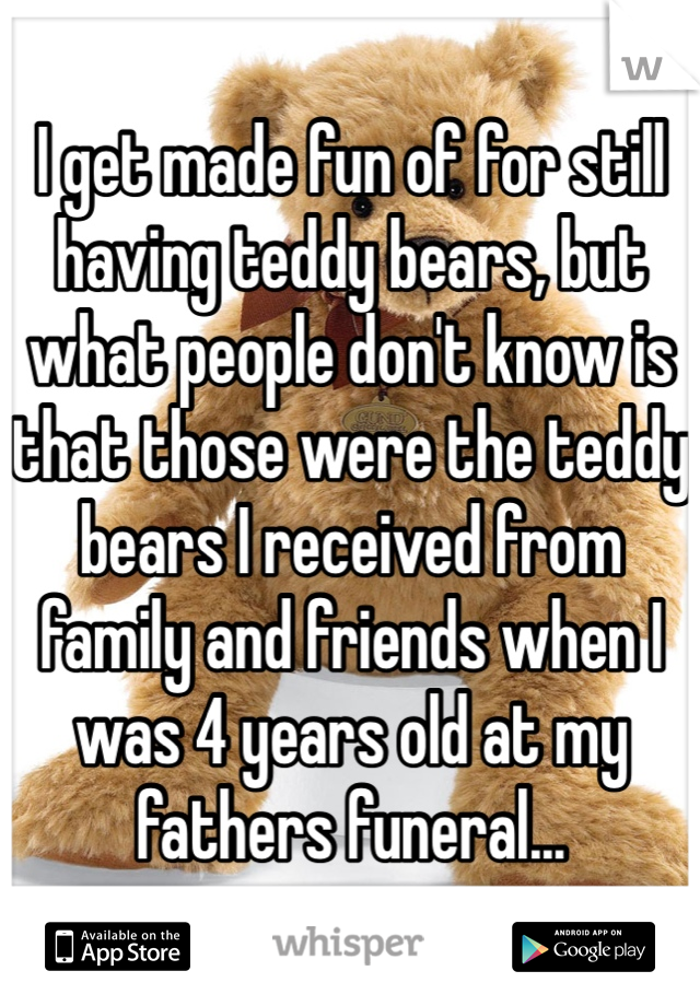 I get made fun of for still having teddy bears, but what people don't know is that those were the teddy bears I received from family and friends when I was 4 years old at my fathers funeral...