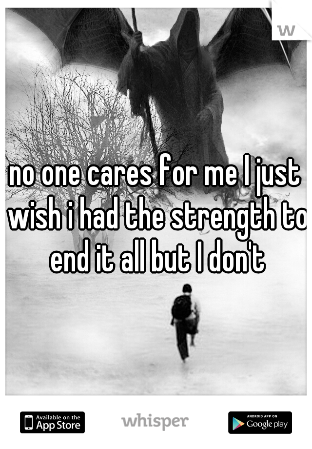 no one cares for me I just wish i had the strength to end it all but I don't
