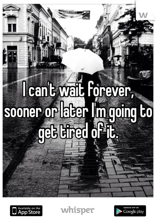 I can't wait forever, sooner or later I'm going to get tired of it.