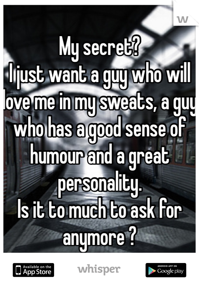 My secret? I just want a guy who will love me in my sweats, a guy who has a good sense of humour and a great personality. Is it to much to ask for anymore ?