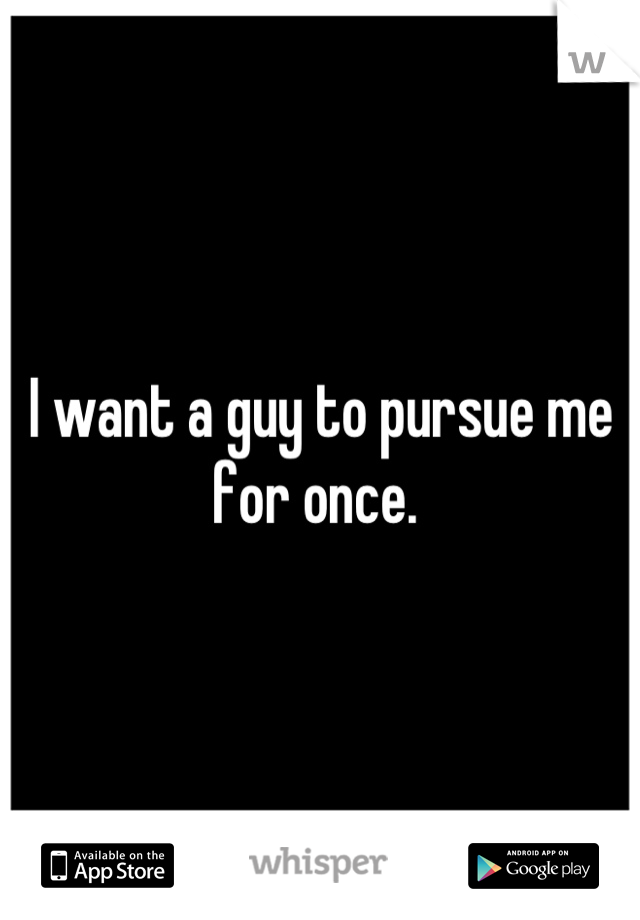 I want a guy to pursue me for once.