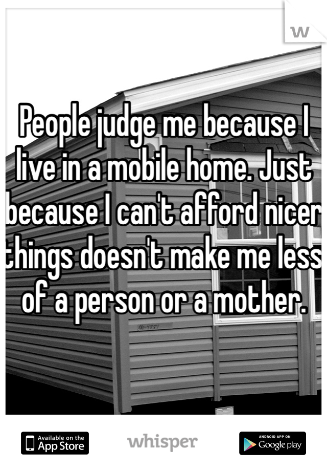 People judge me because I live in a mobile home. Just because I can't afford nicer things doesn't make me less of a person or a mother.