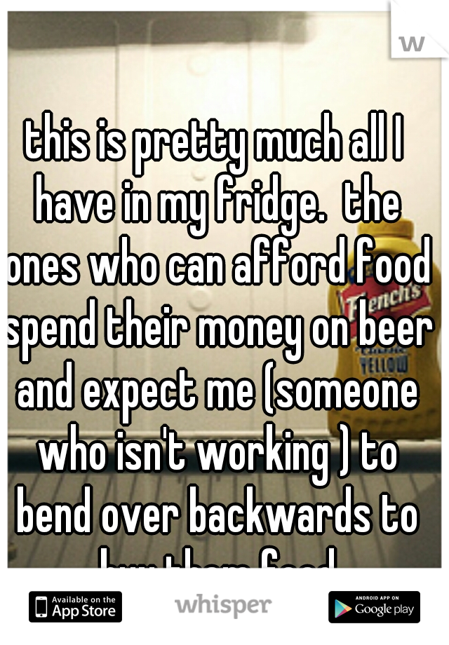 this is pretty much all I have in my fridge.  the ones who can afford food spend their money on beer and expect me (someone who isn't working ) to bend over backwards to buy them food