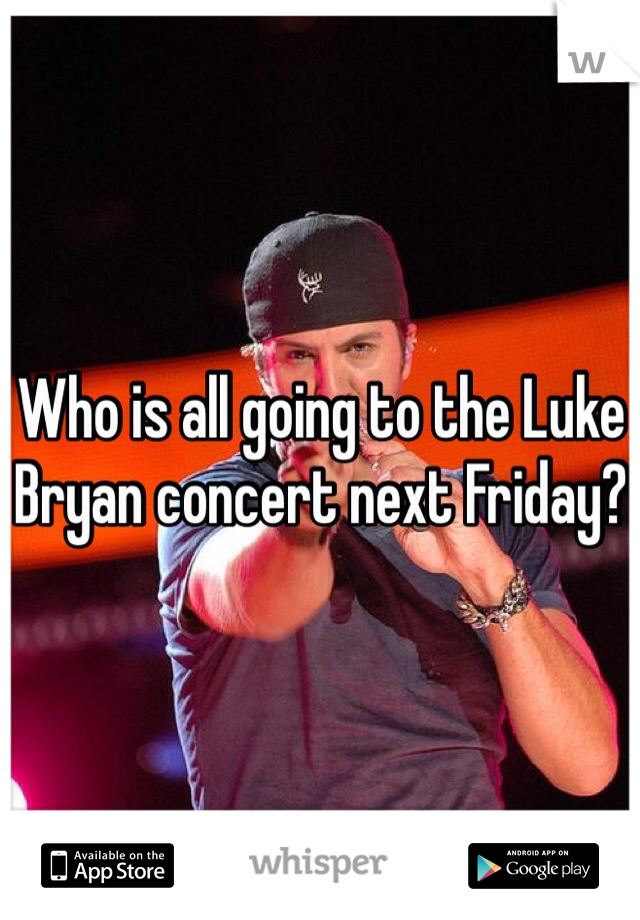Who is all going to the Luke Bryan concert next Friday?
