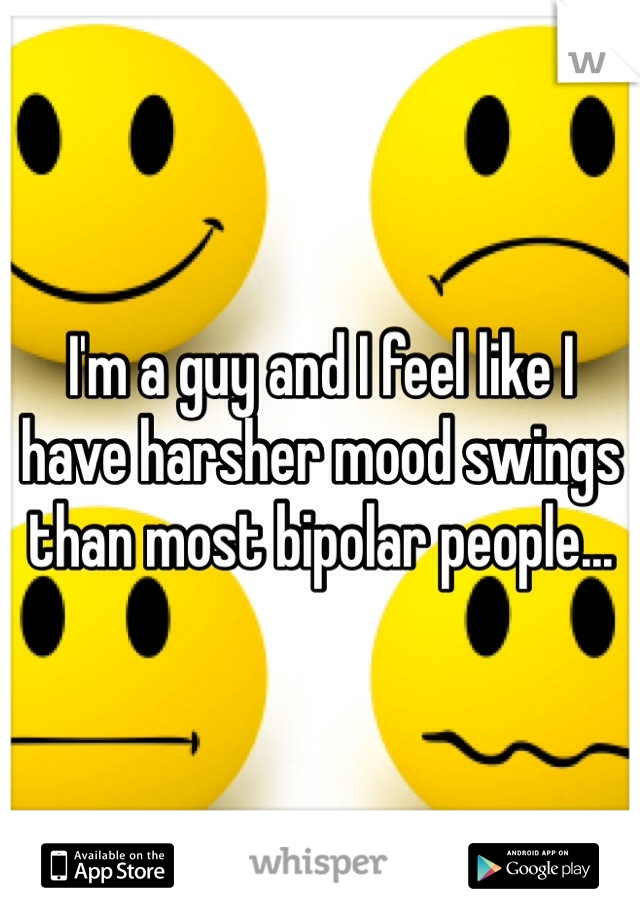 I'm a guy and I feel like I have harsher mood swings than most bipolar people...
