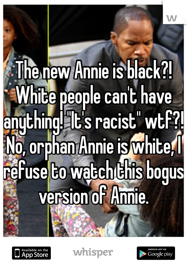 """The new Annie is black?! White people can't have anything! """"It's racist"""" wtf?! No, orphan Annie is white, I refuse to watch this bogus version of Annie."""