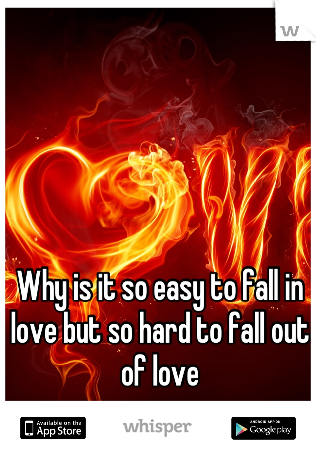 Why is it so easy to fall in love but so hard to fall out of love