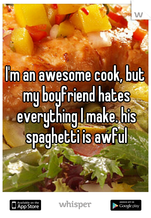 I'm an awesome cook, but my boyfriend hates everything I make. his spaghetti is awful