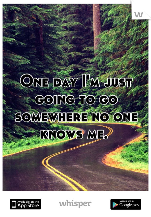 One day I'm just going to go somewhere no one knows me.