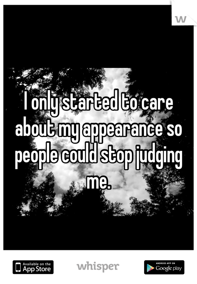 I only started to care about my appearance so people could stop judging me.