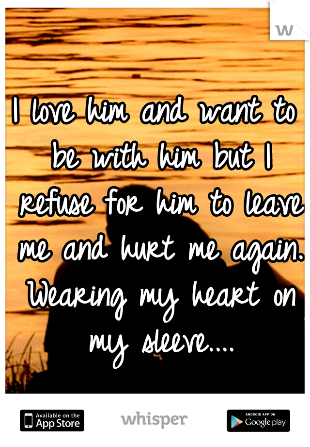I love him and want to be with him but I refuse for him to leave me and hurt me again. Wearing my heart on my sleeve....