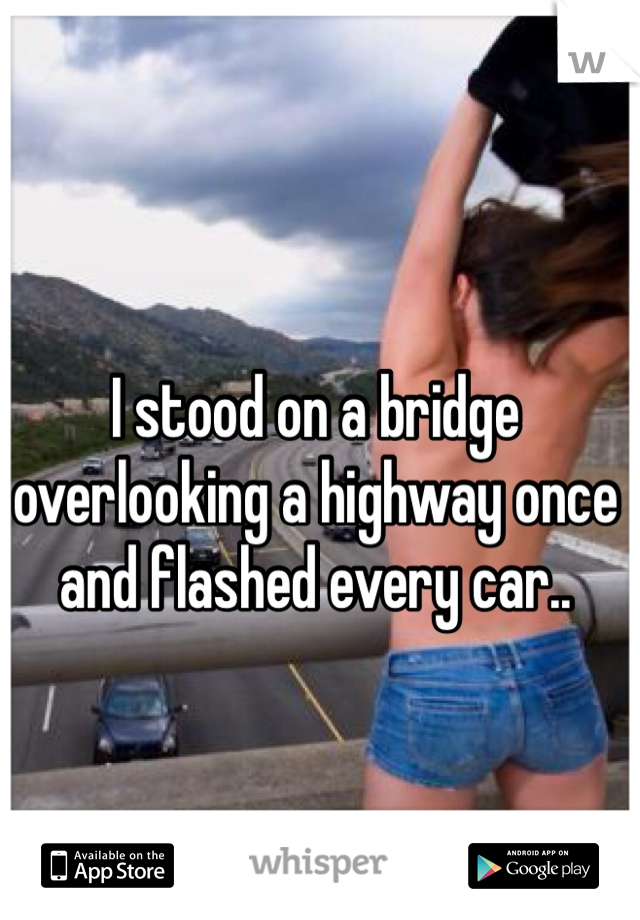 I stood on a bridge overlooking a highway once and flashed every car..