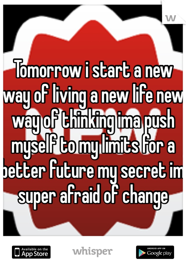 Tomorrow i start a new way of living a new life new way of thinking ima push myself to my limits for a better future my secret im super afraid of change