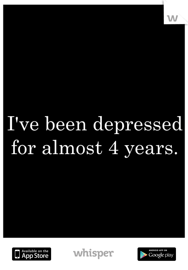 I've been depressed for almost 4 years.