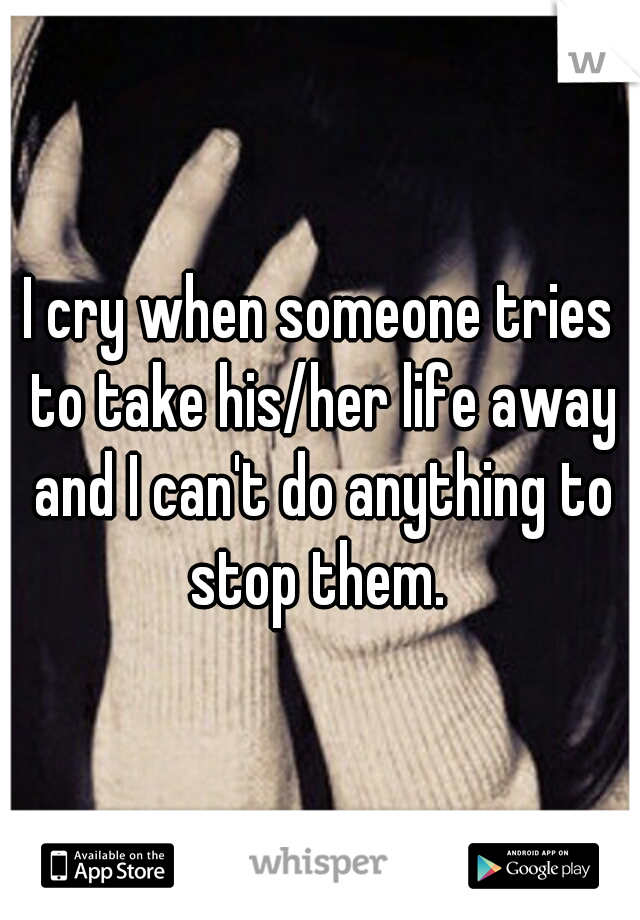 I cry when someone tries to take his/her life away and I can't do anything to stop them.