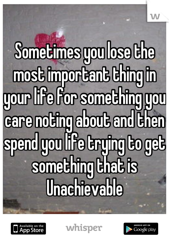 Sometimes you lose the most important thing in your life for something you care noting about and then spend you life trying to get something that is Unachievable