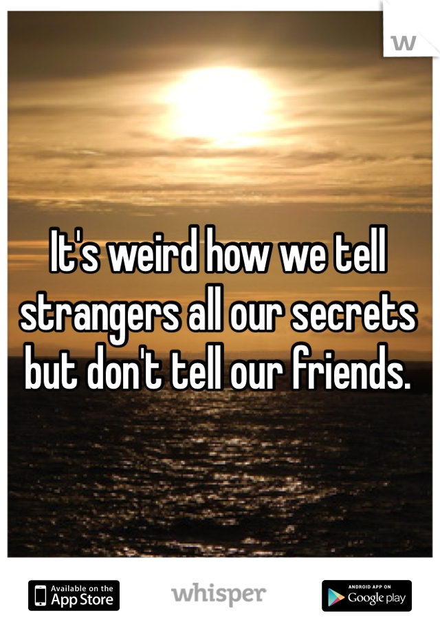 It's weird how we tell strangers all our secrets but don't tell our friends.