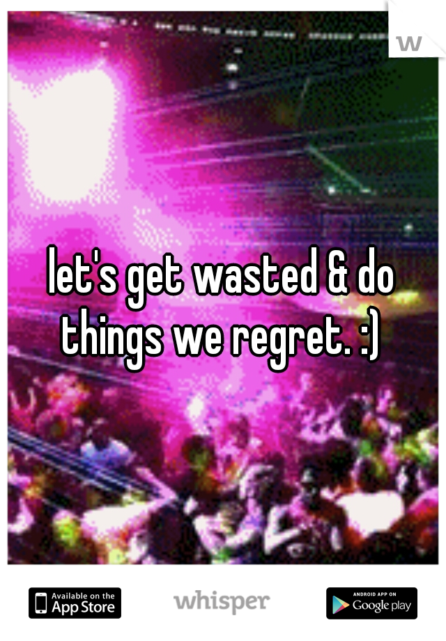 let's get wasted & do things we regret. :)