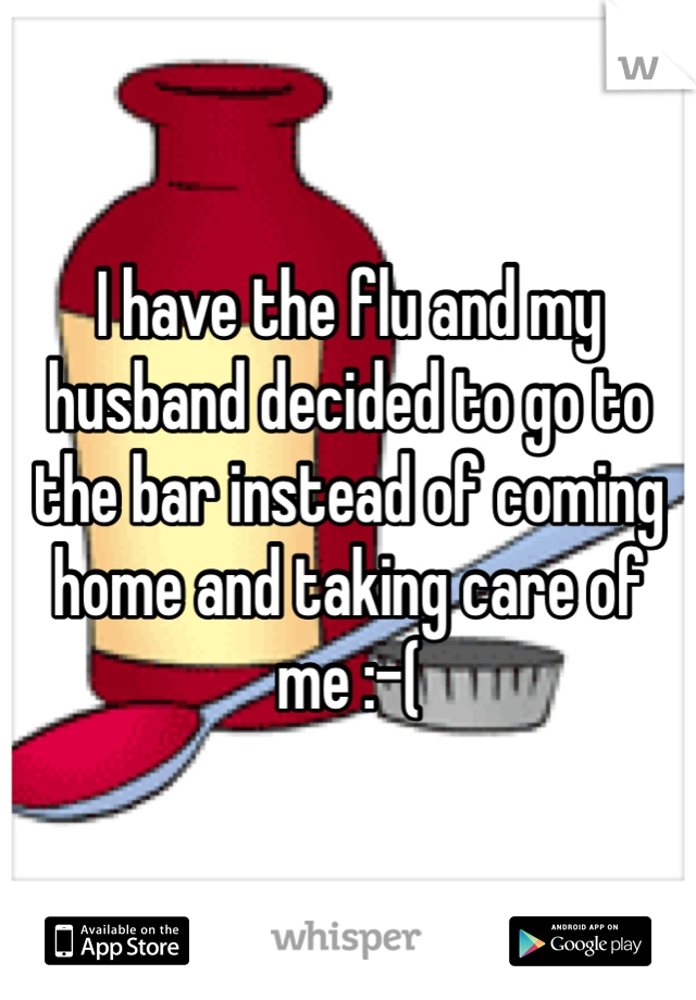 I have the flu and my husband decided to go to the bar instead of coming home and taking care of me :-(