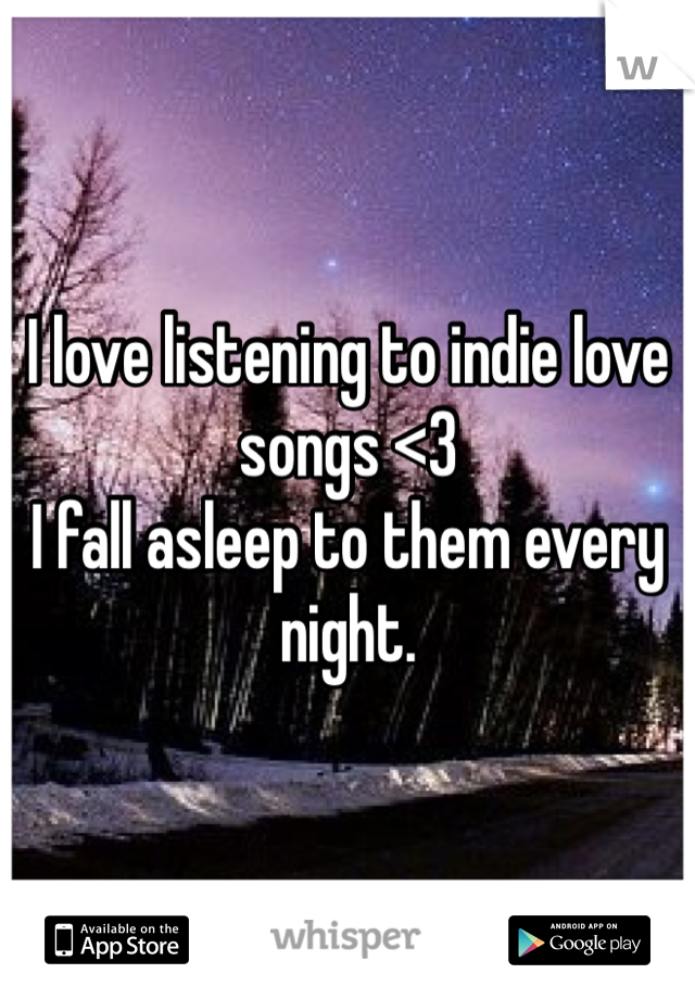 I love listening to indie love songs <3 I fall asleep to them every night.