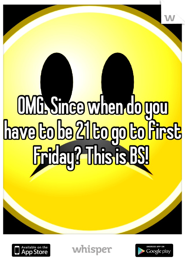 OMG. Since when do you have to be 21 to go to first Friday? This is BS!
