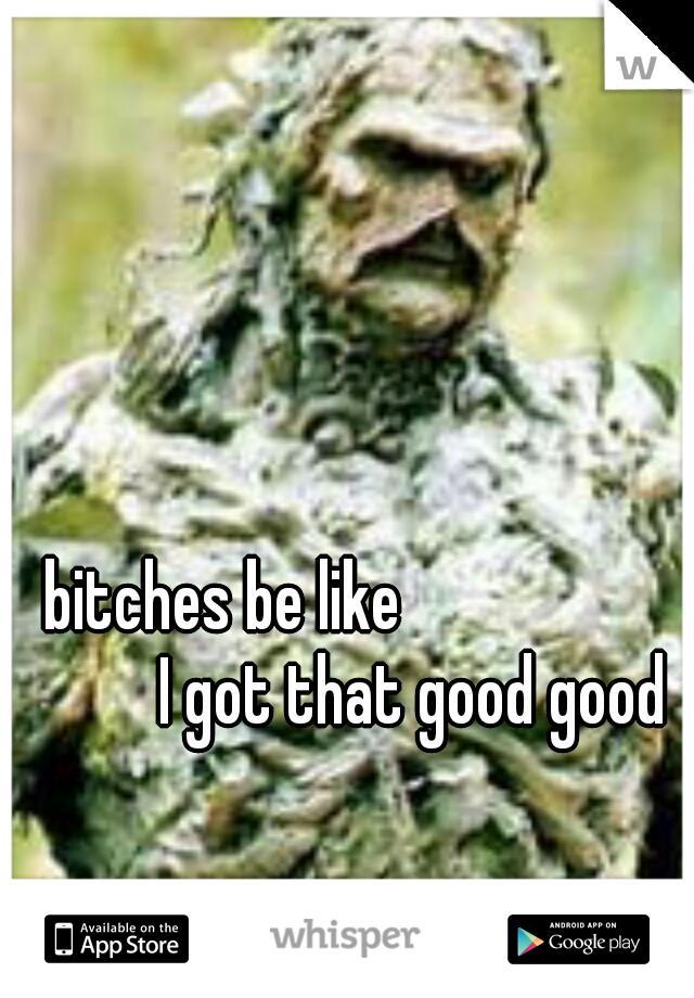 bitches be like                           I got that good good