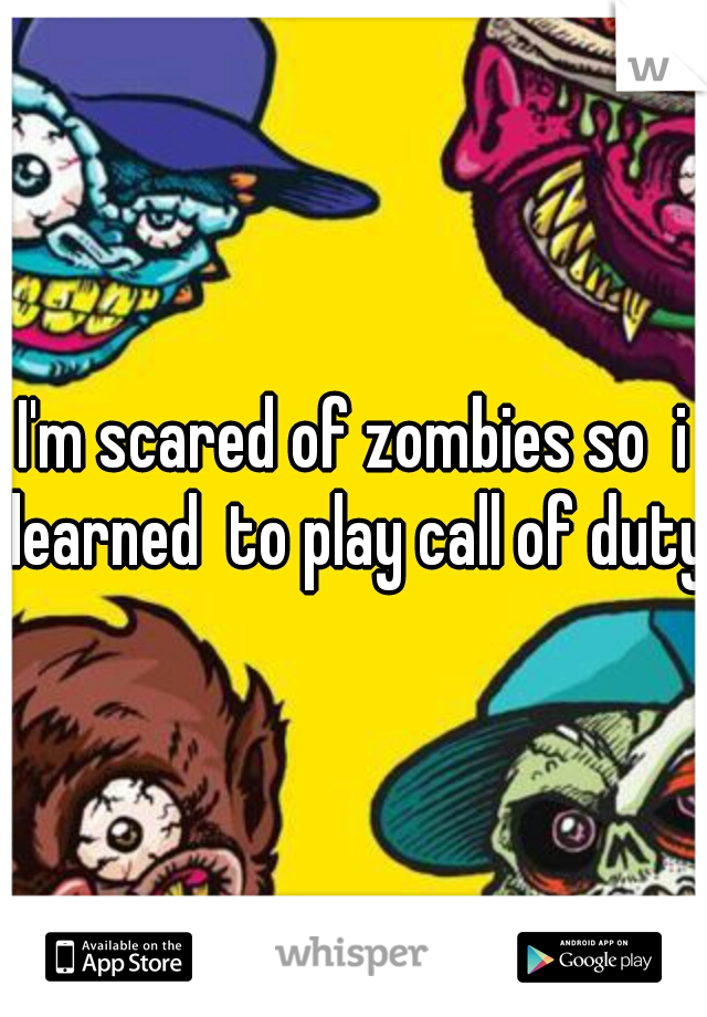 I'm scared of zombies so  i learned  to play call of duty