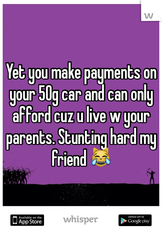 Yet you make payments on your 50g car and can only afford cuz u live w your parents. Stunting hard my friend 😹