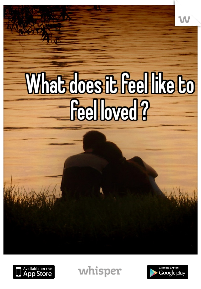 What does it feel like to feel loved ?
