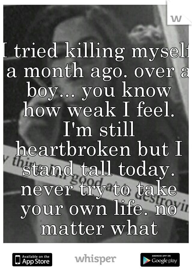 I tried killing myself a month ago. over a boy... you know how weak I feel. I'm still heartbroken but I stand tall today. never try to take your own life. no matter what