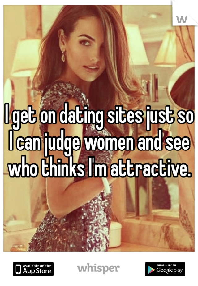 I get on dating sites just so I can judge women and see who thinks I'm attractive.