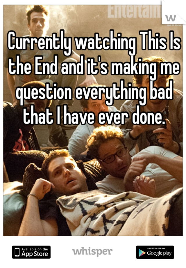 Currently watching This Is the End and it's making me question everything bad that I have ever done.