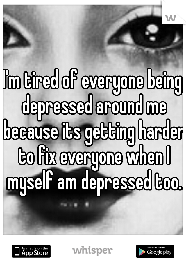 I'm tired of everyone being depressed around me because its getting harder to fix everyone when I myself am depressed too.