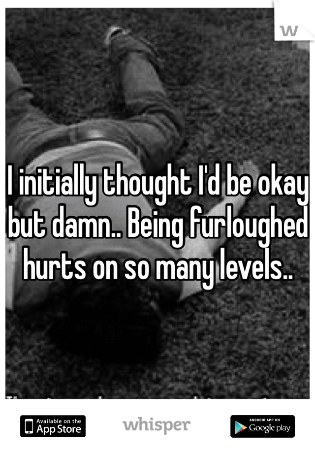 I initially thought I'd be okay but damn.. Being furloughed hurts on so many levels..