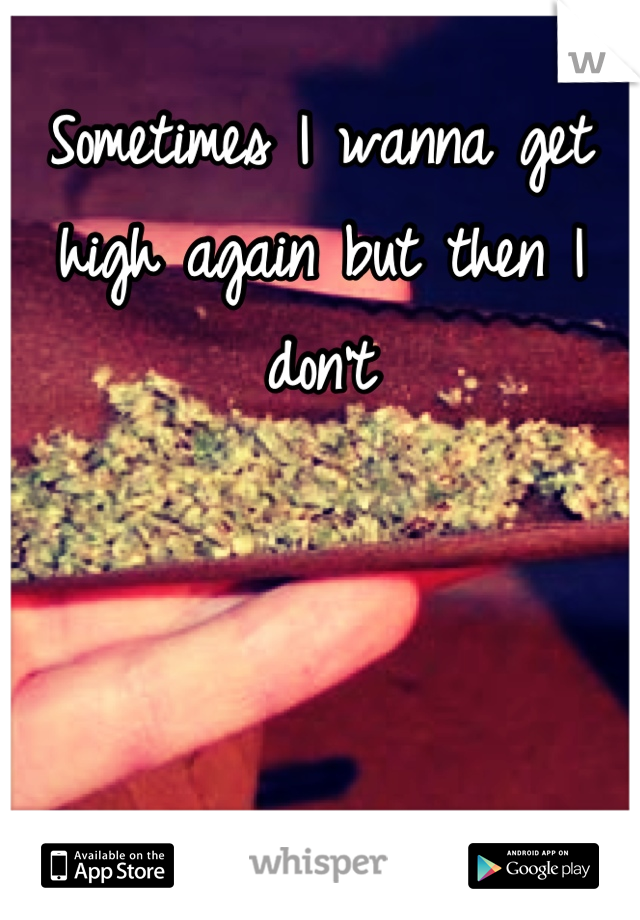 Sometimes I wanna get high again but then I dont