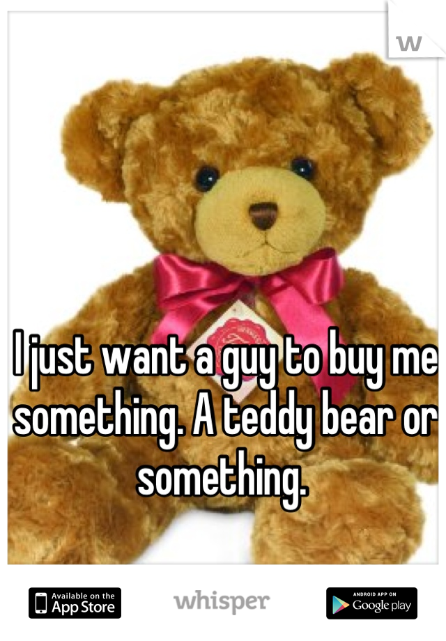 I just want a guy to buy me something. A teddy bear or something.
