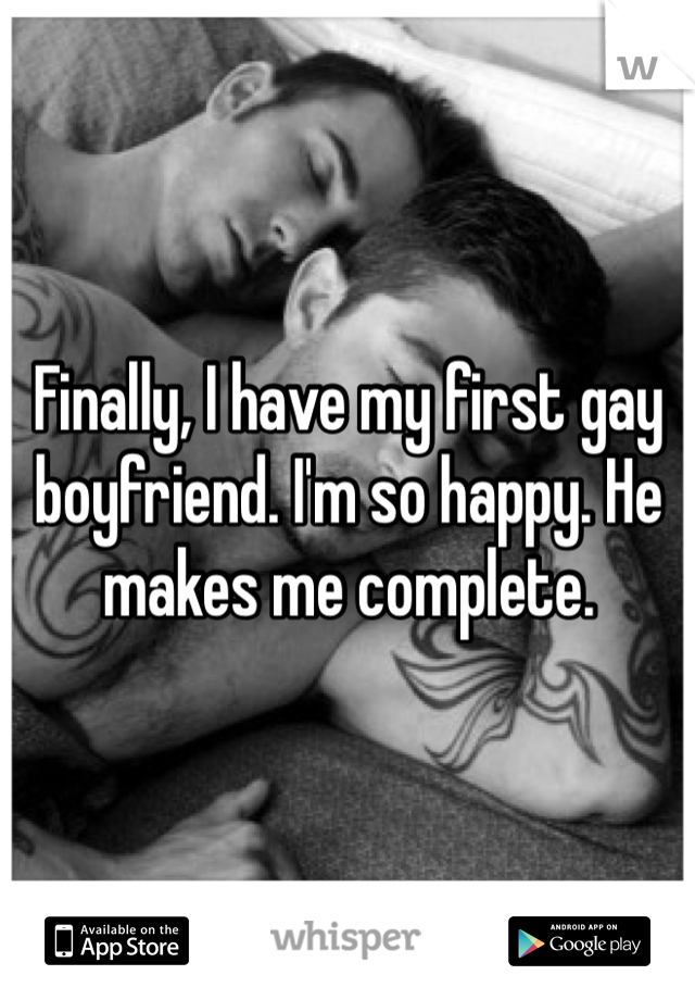 Finally, I have my first gay boyfriend. I'm so happy. He makes me complete.