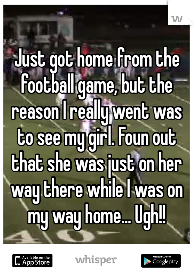 Just got home from the football game, but the reason I really went was to see my girl. Foun out that she was just on her way there while I was on my way home... Ugh!!