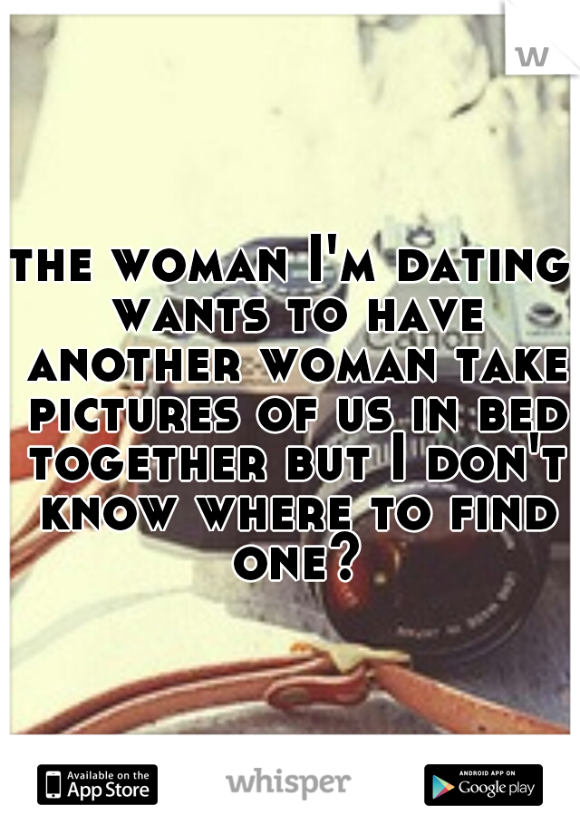 the woman I'm dating wants to have another woman take pictures of us in bed together but I don't know where to find one?