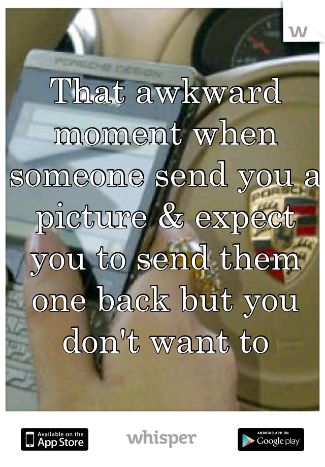 That awkward moment when someone send you a picture & expect you to send them one back but you don't want to