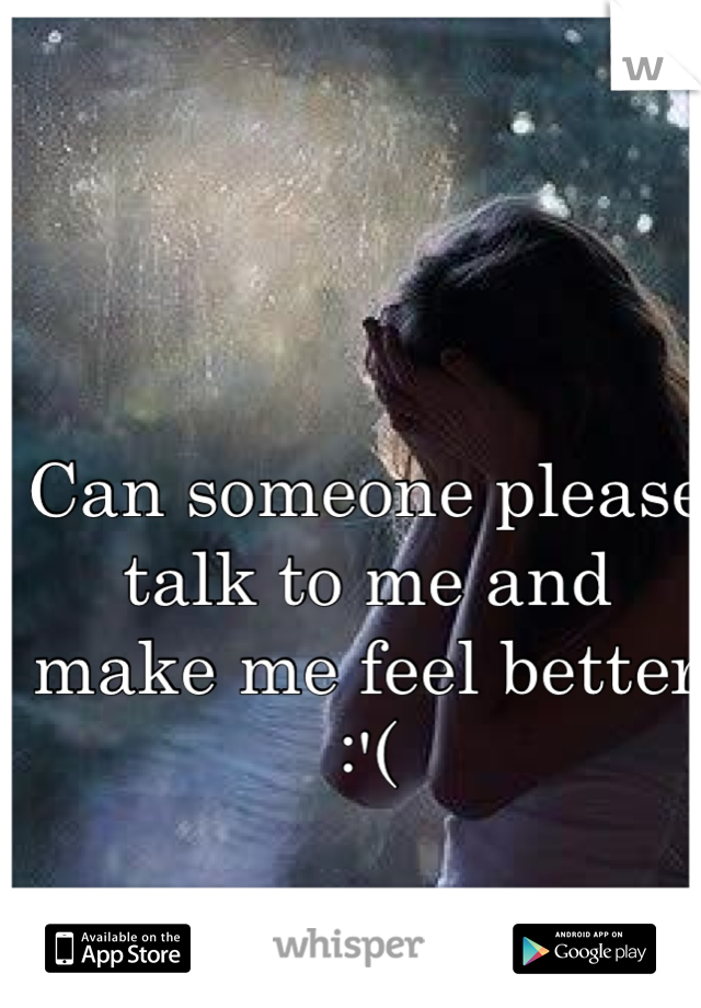 Can someone please talk to me and make me feel better :'(