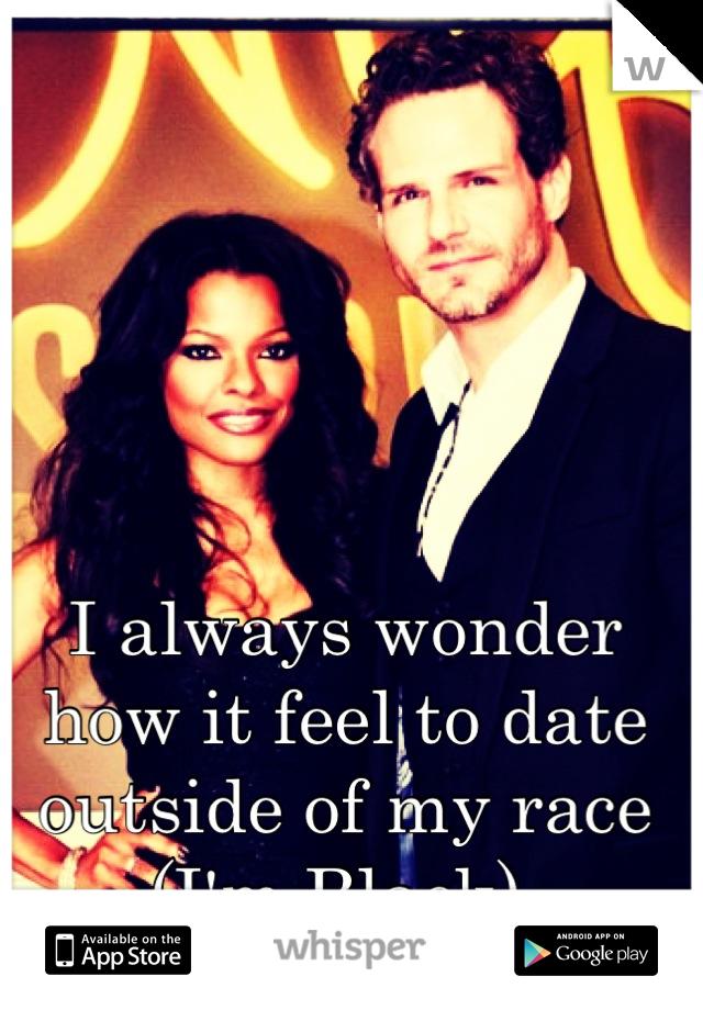 I always wonder how it feel to date outside of my race (I'm Black)