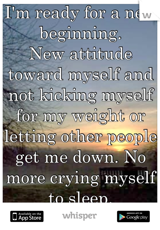 I'm ready for a new beginning. New attitude toward myself and not kicking myself for my weight or letting other people get me down. No more crying myself to sleep.  New me.